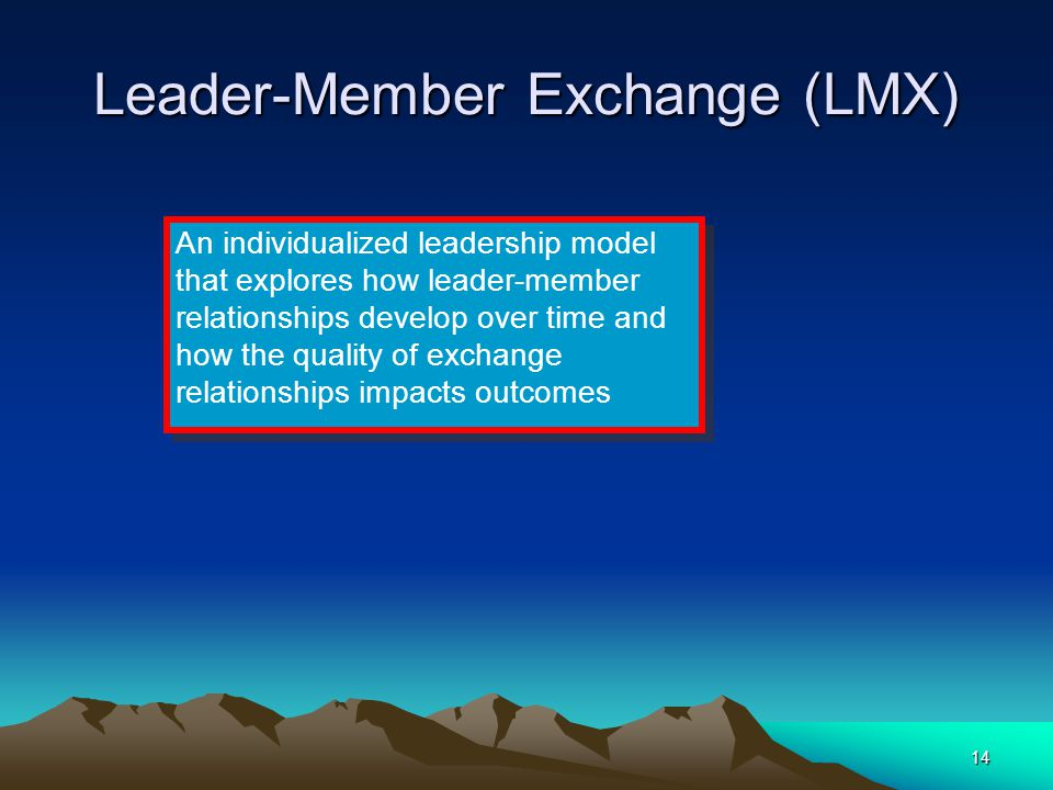 14 Leader-Member Exchange (LMX) An individualized leadership model that explores how leader-member relationships develop over time and how the quality