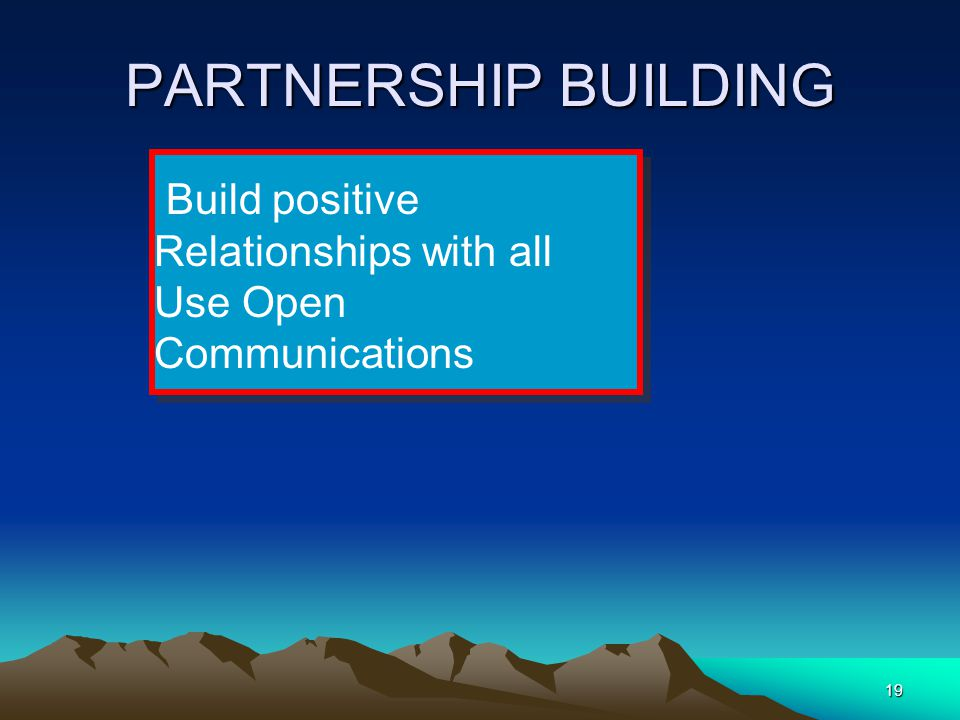 19 PARTNERSHIP BUILDING Build positive Relationships with all Use Open Communications