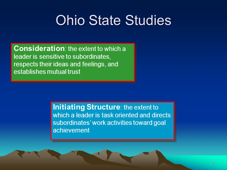 7 Ohio State Studies Consideration : the extent to which a leader is sensitive to subordinates, respects their ideas and feelings, and establishes mut