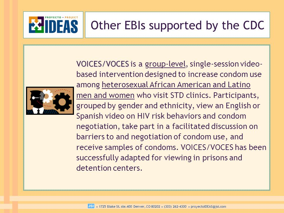 1725 Blake St. ste.400 Denver, CO 80202 (303) 262-4300 proyectoIDEAS@jsi.com Other EBIs supported by the CDC VOICES/VOCES VOICES/VOCES is a group-leve
