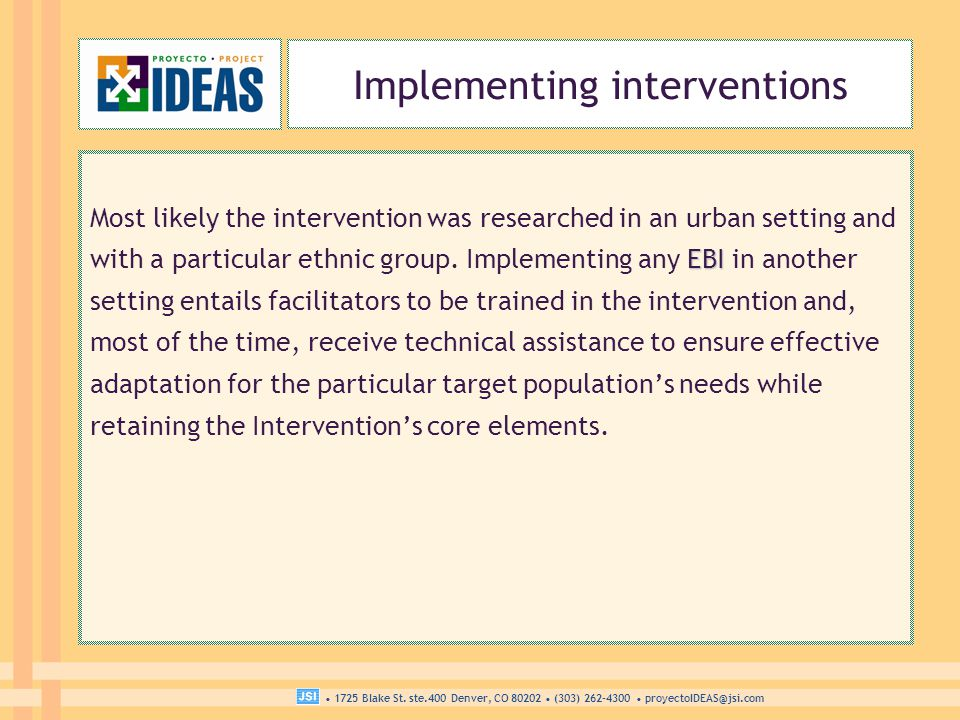 1725 Blake St. ste.400 Denver, CO 80202 (303) 262-4300 proyectoIDEAS@jsi.com Implementing interventions EBI Most likely the intervention was researche