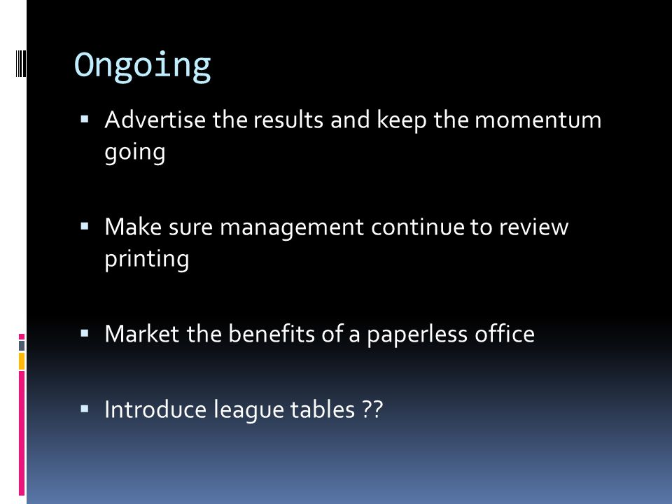 Ongoing  Advertise the results and keep the momentum going  Make sure management continue to review printing  Market the benefits of a paperless office  Introduce league tables ??