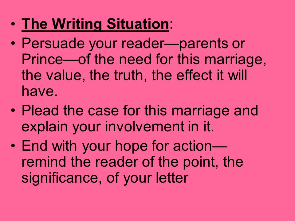 The Writing Situation: Persuade your reader—parents or Prince—of the need for this marriage, the value, the truth, the effect it will have. Plead the