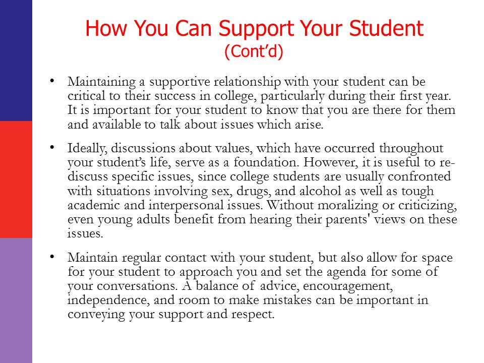 How You Can Support Your Student (Cont'd) Maintaining a supportive relationship with your student can be critical to their success in college, particularly during their first year.