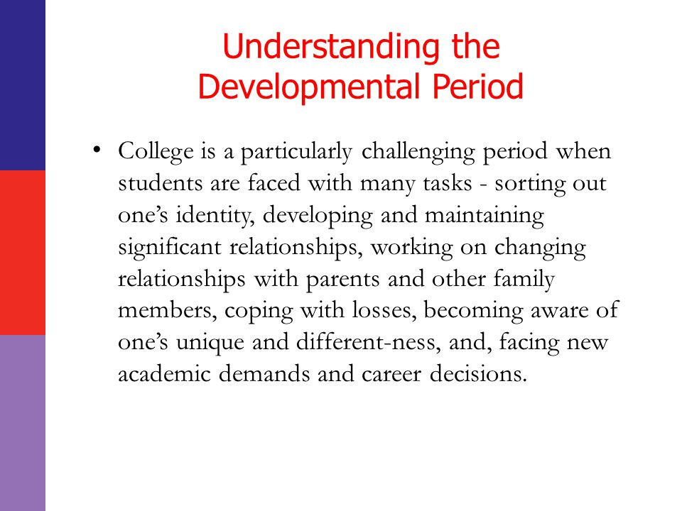Understanding the Developmental Period College is a particularly challenging period when students are faced with many tasks - sorting out one's identity, developing and maintaining significant relationships, working on changing relationships with parents and other family members, coping with losses, becoming aware of one's unique and different-ness, and, facing new academic demands and career decisions.