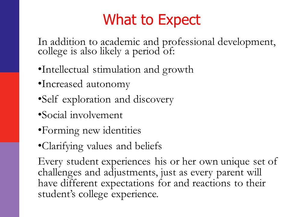 What to Expect In addition to academic and professional development, college is also likely a period of: Intellectual stimulation and growth Increased autonomy Self exploration and discovery Social involvement Forming new identities Clarifying values and beliefs Every student experiences his or her own unique set of challenges and adjustments, just as every parent will have different expectations for and reactions to their student's college experience.