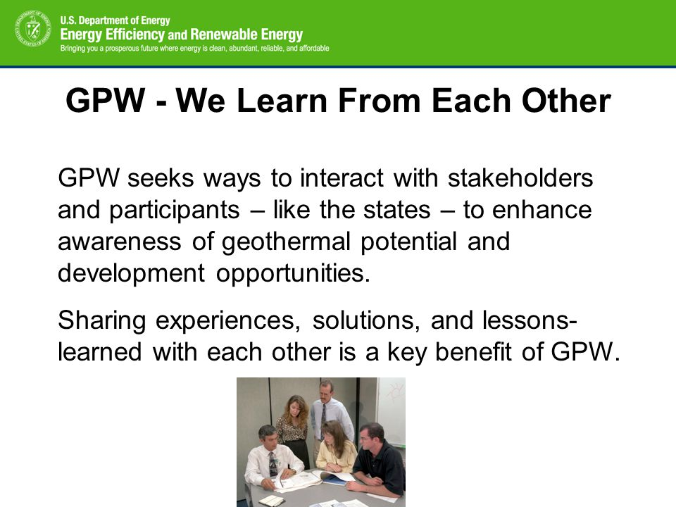 GPW - We Learn From Each Other GPW seeks ways to interact with stakeholders and participants – like the states – to enhance awareness of geothermal potential and development opportunities.