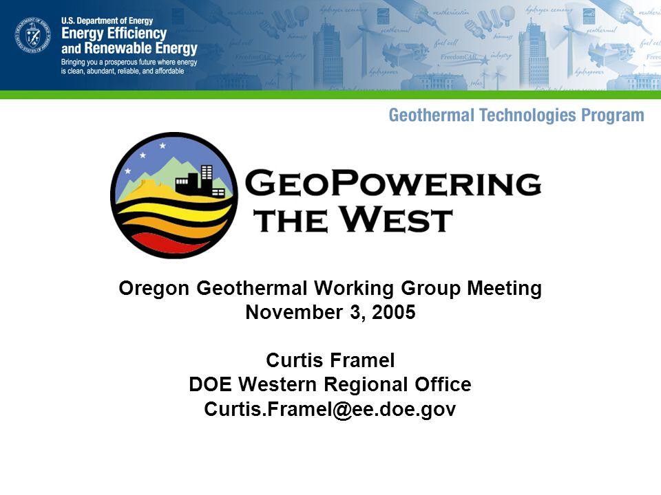 Oregon Geothermal Working Group Meeting November 3, 2005 Curtis Framel DOE Western Regional Office Curtis.Framel@ee.doe.gov