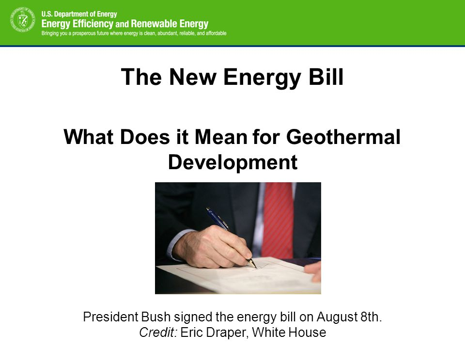 The New Energy Bill What Does it Mean for Geothermal Development President Bush signed the energy bill on August 8th. Credit: Eric Draper, White House