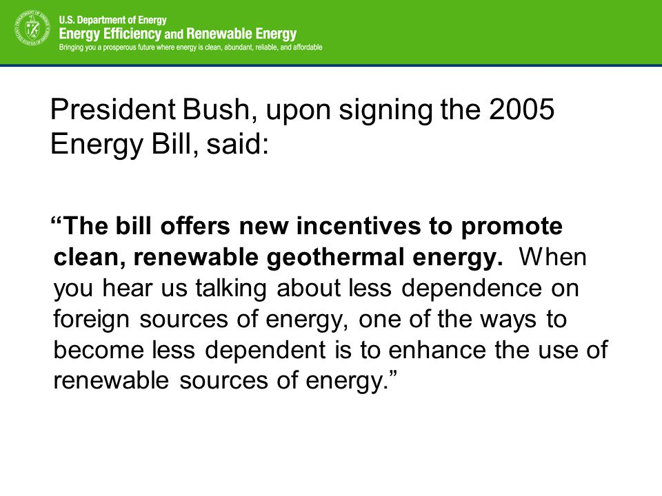 President Bush, upon signing the 2005 Energy Bill, said: The bill offers new incentives to promote clean, renewable geothermal energy.