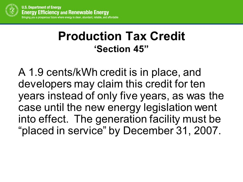 Production Tax Credit 'Section 45 A 1.9 cents/kWh credit is in place, and developers may claim this credit for ten years instead of only five years, as was the case until the new energy legislation went into effect.