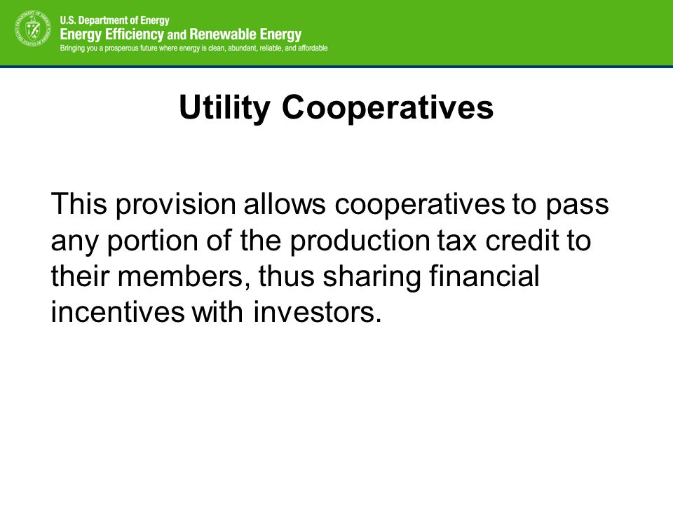 Utility Cooperatives This provision allows cooperatives to pass any portion of the production tax credit to their members, thus sharing financial ince