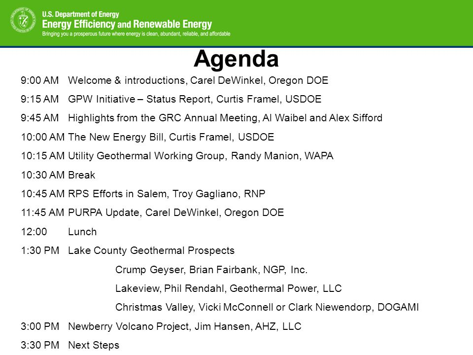 Agenda 9:00 AMWelcome & introductions, Carel DeWinkel, Oregon DOE 9:15 AMGPW Initiative – Status Report, Curtis Framel, USDOE 9:45 AMHighlights from the GRC Annual Meeting, Al Waibel and Alex Sifford 10:00 AMThe New Energy Bill, Curtis Framel, USDOE 10:15 AMUtility Geothermal Working Group, Randy Manion, WAPA 10:30 AMBreak 10:45 AMRPS Efforts in Salem, Troy Gagliano, RNP 11:45 AMPURPA Update, Carel DeWinkel, Oregon DOE 12:00 Lunch 1:30 PMLake County Geothermal Prospects Crump Geyser, Brian Fairbank, NGP, Inc.