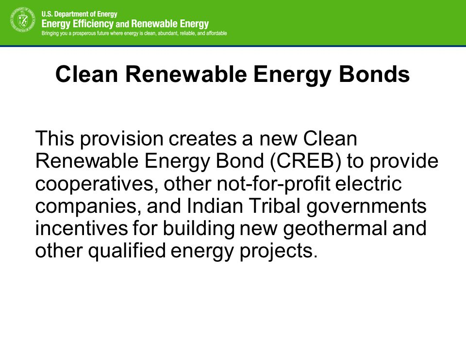 Clean Renewable Energy Bonds This provision creates a new Clean Renewable Energy Bond (CREB) to provide cooperatives, other not-for-profit electric companies, and Indian Tribal governments incentives for building new geothermal and other qualified energy projects.