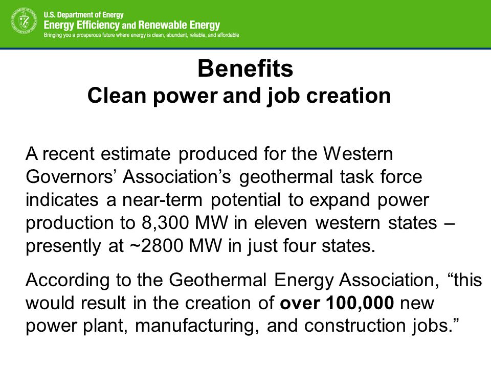 Benefits Clean power and job creation A recent estimate produced for the Western Governors' Association's geothermal task force indicates a near-term