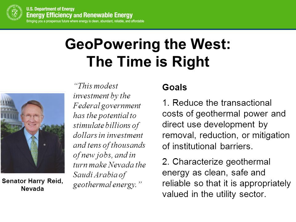 GeoPowering the West: The Time is Right Goals 1. Reduce the transactional costs of geothermal power and direct use development by removal, reduction,