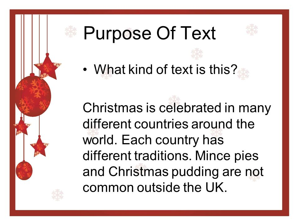 Purpose Of Text What kind of text is this? Christmas is celebrated in many different countries around the world. Each country has different traditions