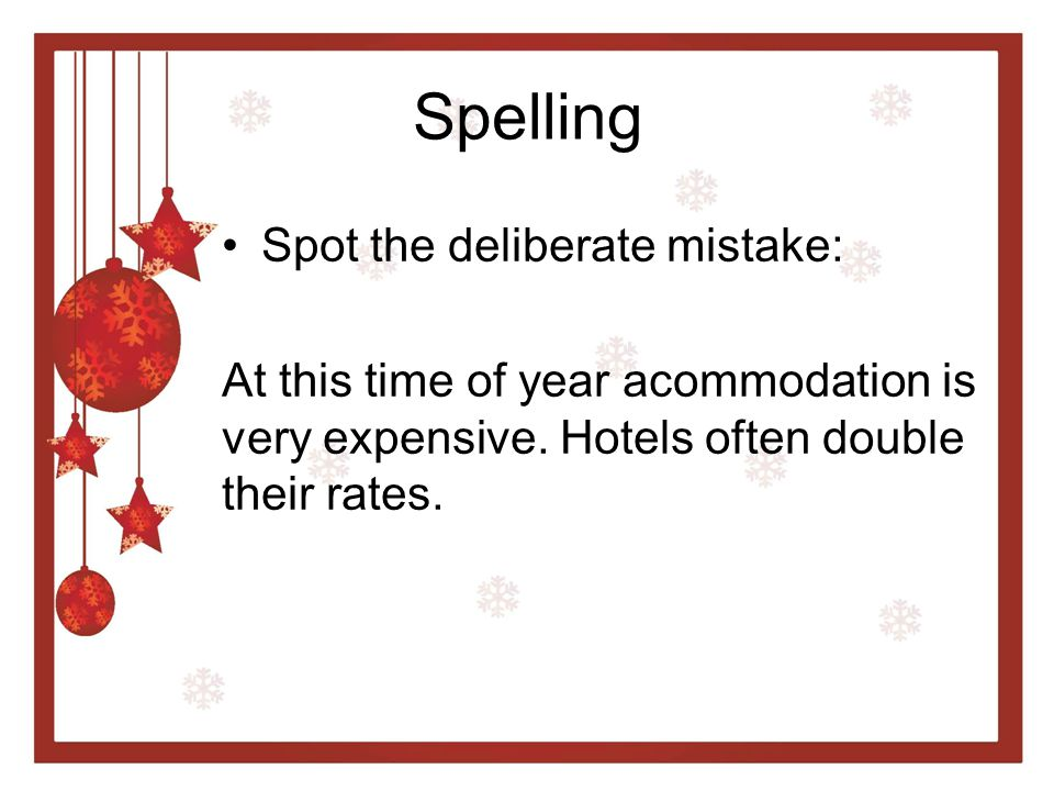 Spelling Spot the deliberate mistake: At this time of year acommodation is very expensive. Hotels often double their rates.