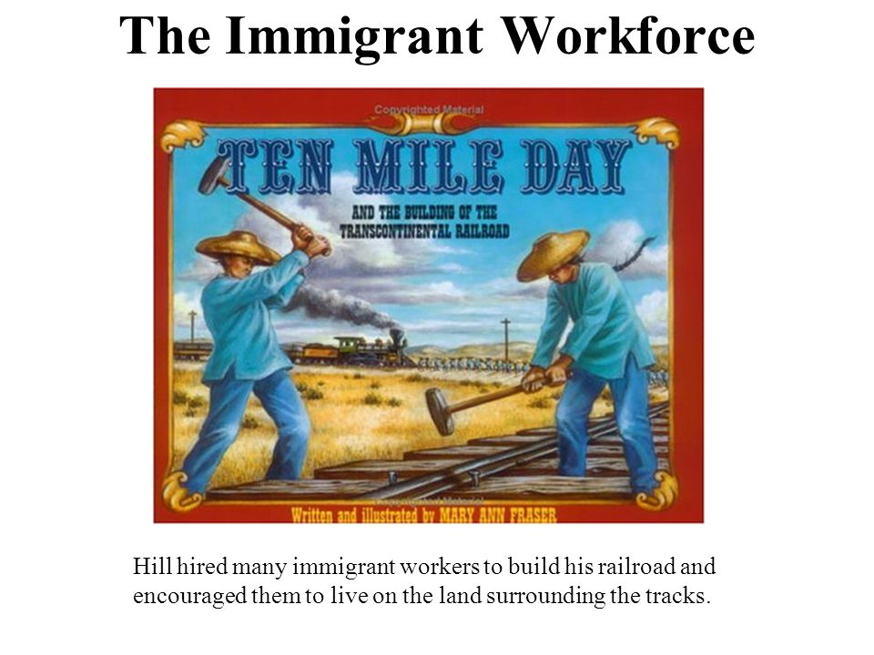 The Immigrant Workforce Hill hired many immigrant workers to build his railroad and encouraged them to live on the land surrounding the tracks.
