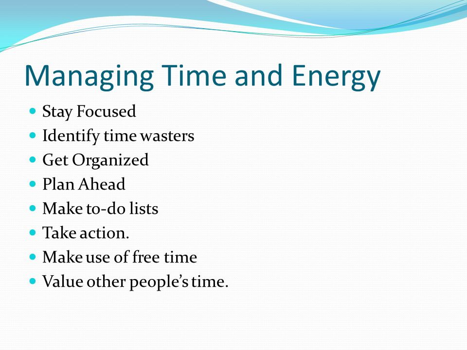 Managing Time and Energy Stay Focused Identify time wasters Get Organized Plan Ahead Make to-do lists Take action.