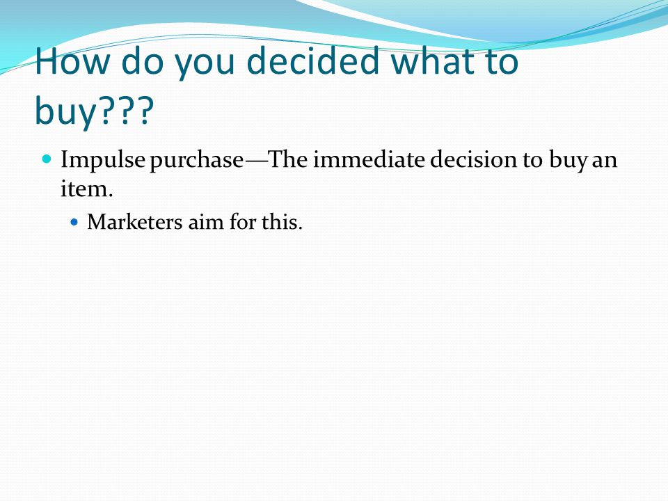 How do you decided what to buy??? Impulse purchase—The immediate decision to buy an item. Marketers aim for this.