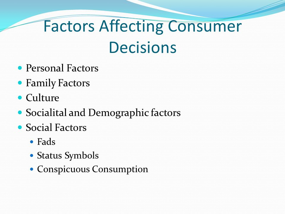 Factors Affecting Consumer Decisions Personal Factors Family Factors Culture Socialital and Demographic factors Social Factors Fads Status Symbols Conspicuous Consumption