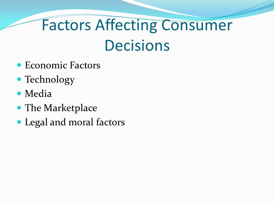 Factors Affecting Consumer Decisions Economic Factors Technology Media The Marketplace Legal and moral factors