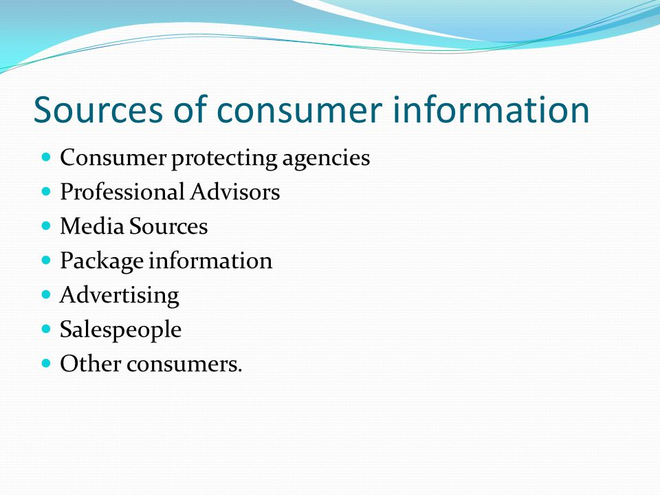 Sources of consumer information Consumer protecting agencies Professional Advisors Media Sources Package information Advertising Salespeople Other con
