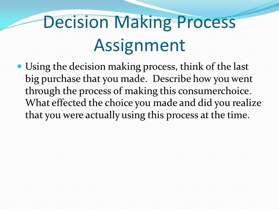 Decision Making Process Assignment Using the decision making process, think of the last big purchase that you made. Describe how you went through the