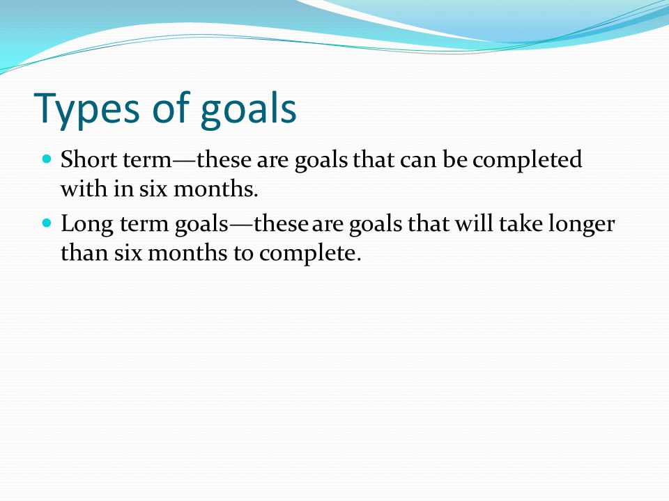 Types of goals Short term—these are goals that can be completed with in six months. Long term goals—these are goals that will take longer than six mon