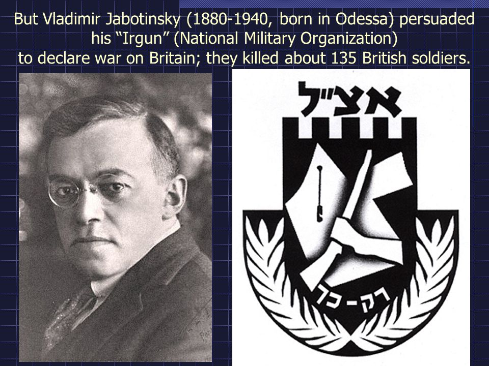 "But Vladimir Jabotinsky (1880-1940, born in Odessa) persuaded his ""Irgun"" (National Military Organization) to declare war on Britain; they killed abou"