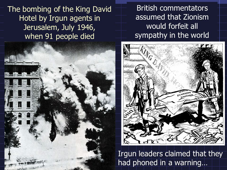 The bombing of the King David Hotel by Irgun agents in Jerusalem, July 1946, when 91 people died British commentators assumed that Zionism would forfe
