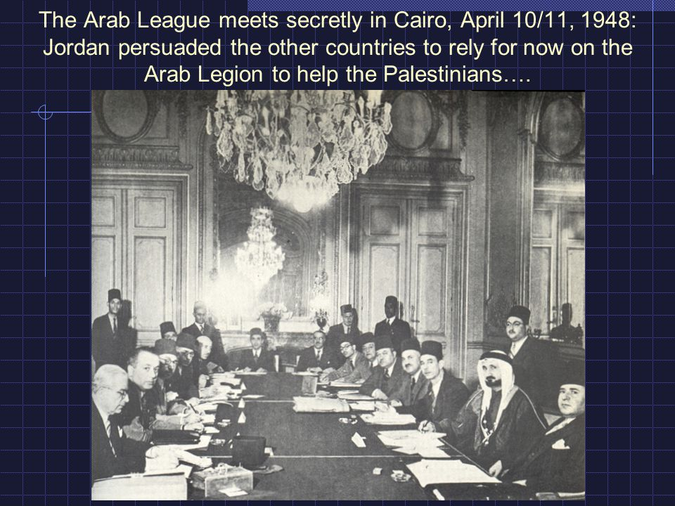 The Arab League meets secretly in Cairo, April 10/11, 1948: Jordan persuaded the other countries to rely for now on the Arab Legion to help the Palest