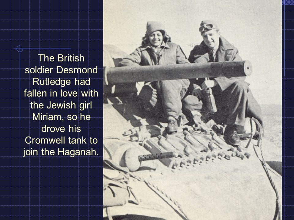 The British soldier Desmond Rutledge had fallen in love with the Jewish girl Miriam, so he drove his Cromwell tank to join the Haganah.