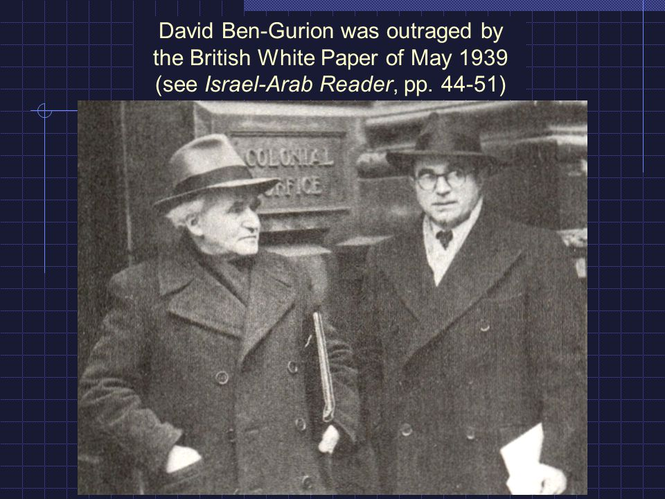 David Ben-Gurion was outraged by the British White Paper of May 1939 (see Israel-Arab Reader, pp. 44-51)