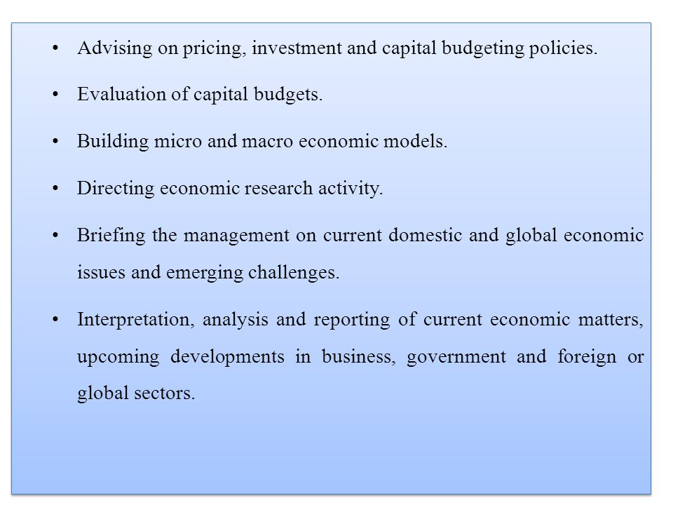 Advising on pricing, investment and capital budgeting policies. Evaluation of capital budgets. Building micro and macro economic models. Directing eco