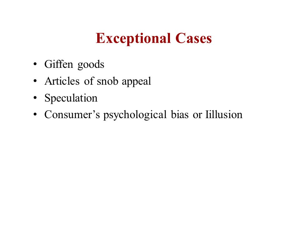 Exceptional Cases Giffen goods Articles of snob appeal Speculation Consumer's psychological bias or Iillusion