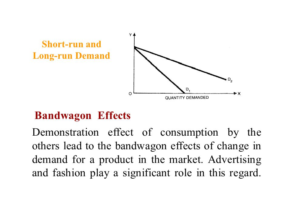 Demonstration effect of consumption by the others lead to the bandwagon effects of change in demand for a product in the market. Advertising and fashi