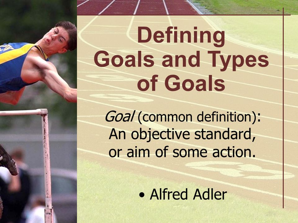 Goals Can Be: Subjective Objective (more easily measured)