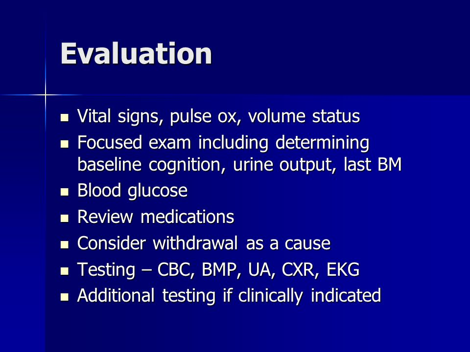 Evaluation Vital signs, pulse ox, volume status Vital signs, pulse ox, volume status Focused exam including determining baseline cognition, urine output, last BM Focused exam including determining baseline cognition, urine output, last BM Blood glucose Blood glucose Review medications Review medications Consider withdrawal as a cause Consider withdrawal as a cause Testing – CBC, BMP, UA, CXR, EKG Testing – CBC, BMP, UA, CXR, EKG Additional testing if clinically indicated Additional testing if clinically indicated