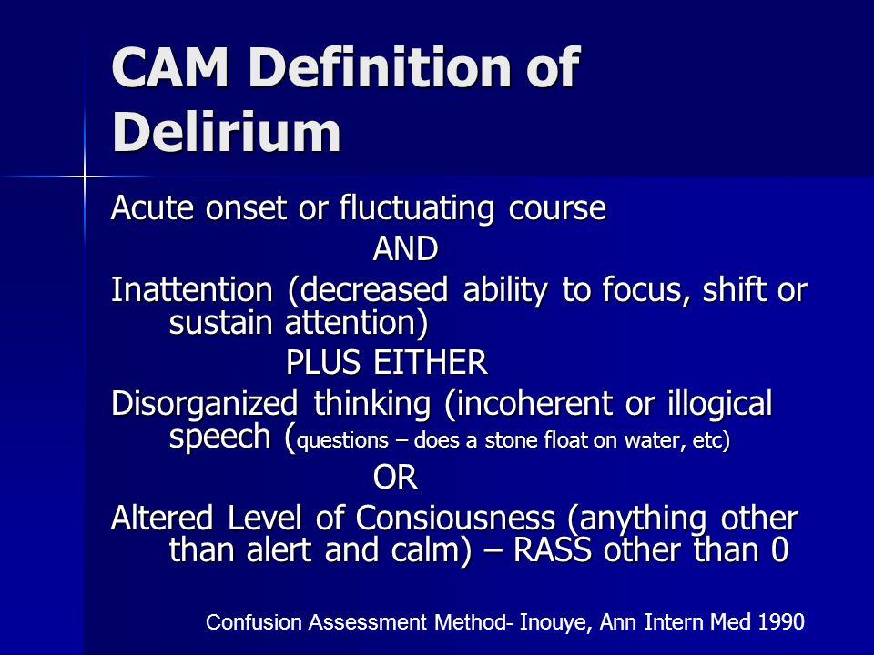 CAM Definition of Delirium Acute onset or fluctuating course AND Inattention (decreased ability to focus, shift or sustain attention) PLUS EITHER Disorganized thinking (incoherent or illogical speech ( questions – does a stone float on water, etc) OR Altered Level of Consiousness (anything other than alert and calm) – RASS other than 0 Confusion Assessment Method- Inouye, Ann Intern Med 1990