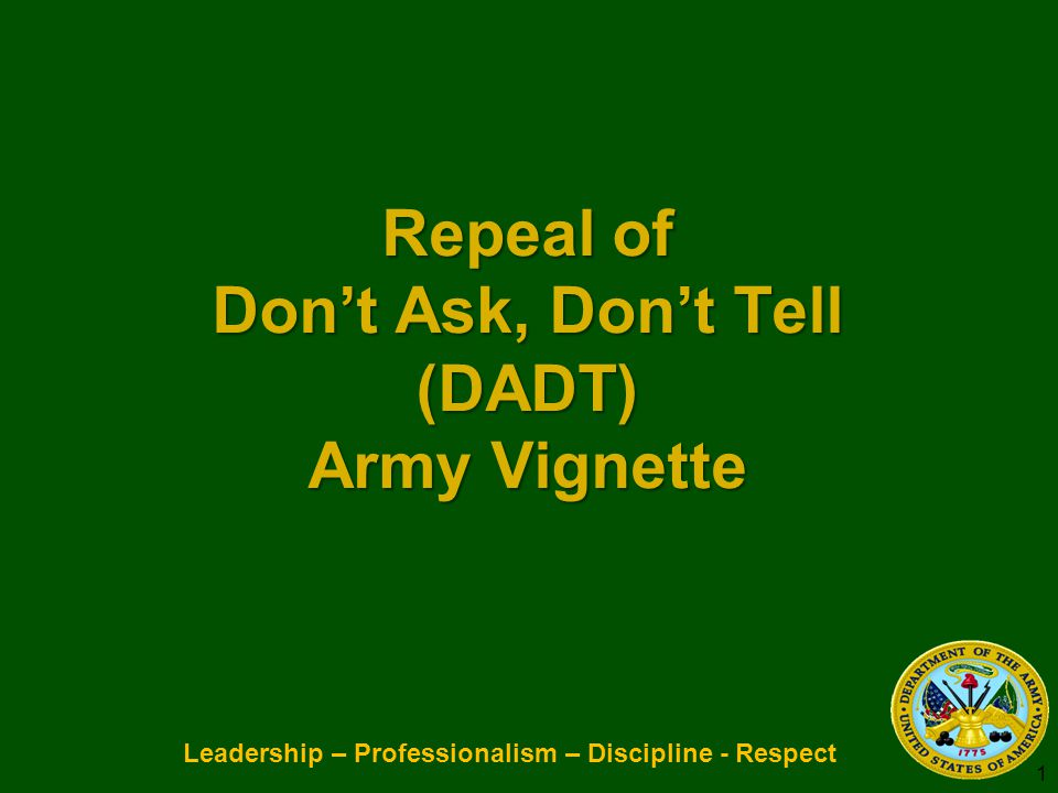 Leadership – Professionalism – Discipline - Respect Repeal of Don't Ask, Don't Tell (DADT) Army Vignette Repeal of Don't Ask, Don't Tell (DADT) Army V