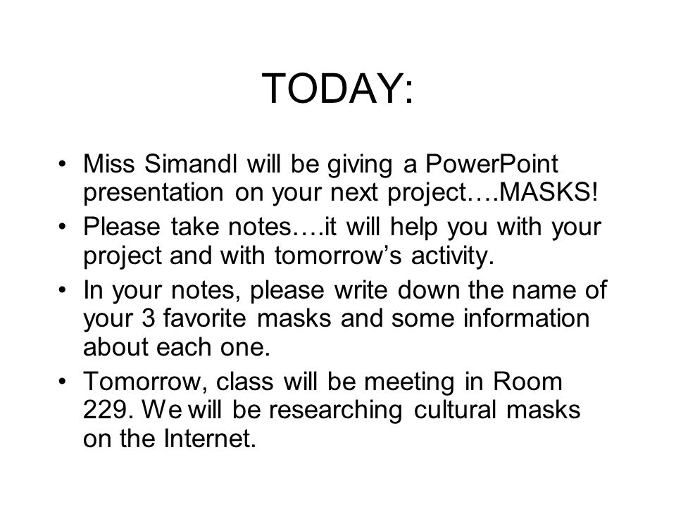 TODAY: Miss Simandl will be giving a PowerPoint presentation on your next project….MASKS! Please take notes….it will help you with your project and wi