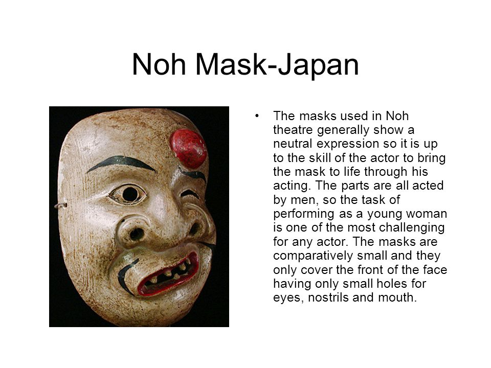 Noh Mask-Japan The masks used in Noh theatre generally show a neutral expression so it is up to the skill of the actor to bring the mask to life throu