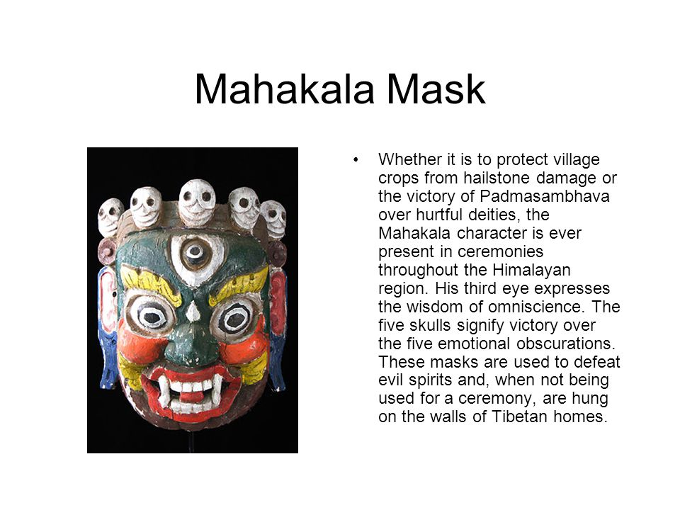 Mahakala Mask Whether it is to protect village crops from hailstone damage or the victory of Padmasambhava over hurtful deities, the Mahakala character is ever present in ceremonies throughout the Himalayan region.