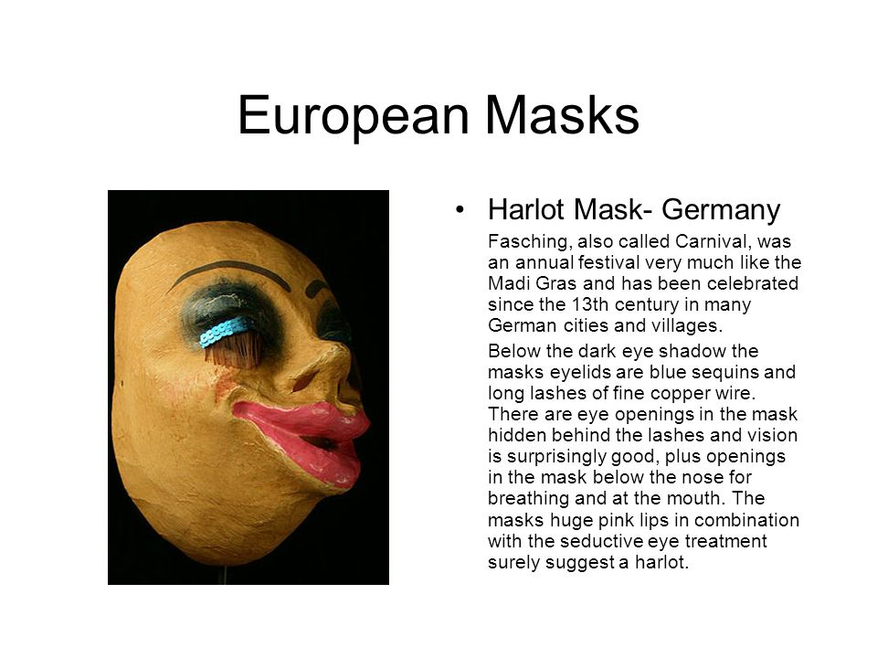 European Masks Harlot Mask- Germany Fasching, also called Carnival, was an annual festival very much like the Madi Gras and has been celebrated since the 13th century in many German cities and villages.