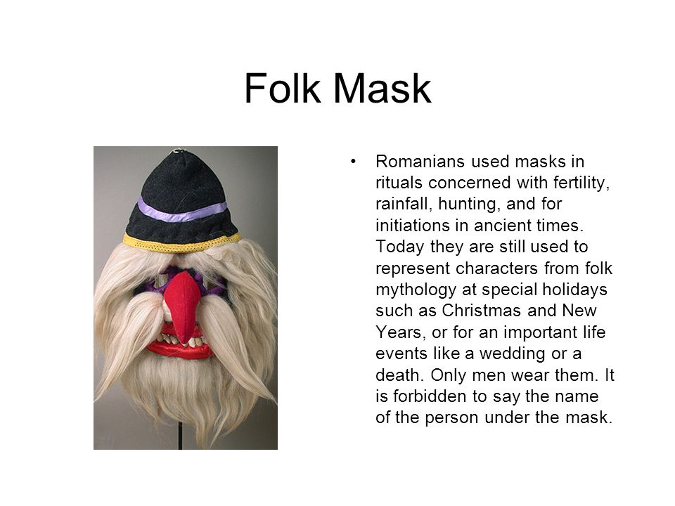 Folk Mask Romanians used masks in rituals concerned with fertility, rainfall, hunting, and for initiations in ancient times.