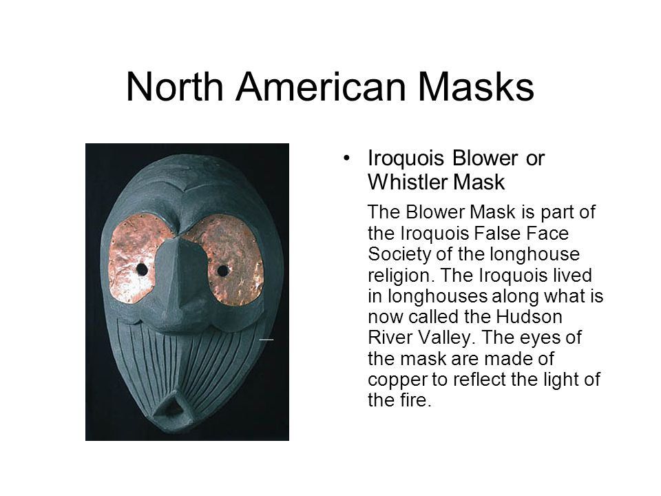 North American Masks Iroquois Blower or Whistler Mask The Blower Mask is part of the Iroquois False Face Society of the longhouse religion. The Iroquo