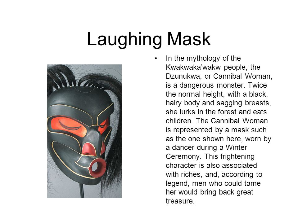 Laughing Mask In the mythology of the Kwakwaka'wakw people, the Dzunukwa, or Cannibal Woman, is a dangerous monster.