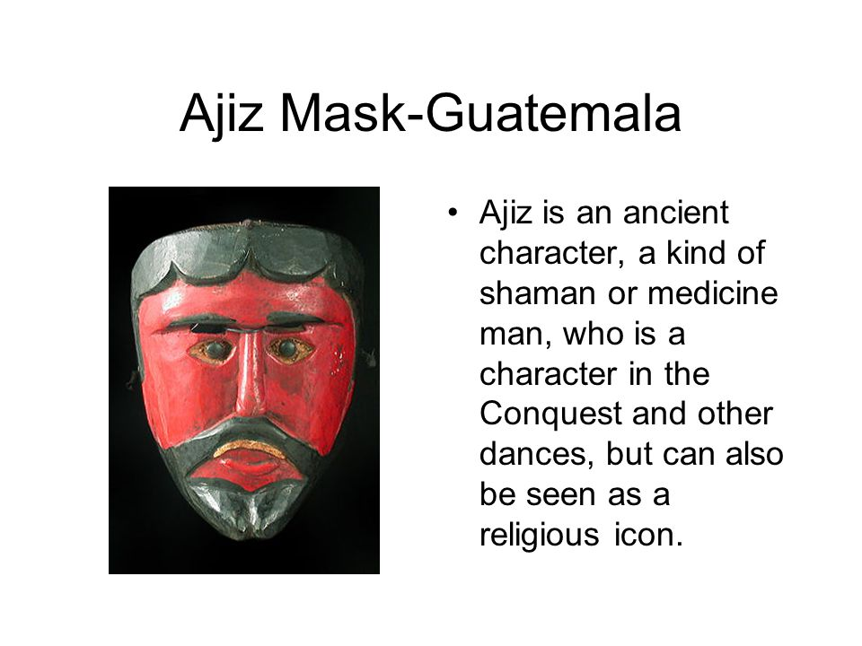 Ajiz Mask-Guatemala Ajiz is an ancient character, a kind of shaman or medicine man, who is a character in the Conquest and other dances, but can also